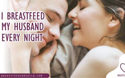 I Breastfeed My Husband Every Night